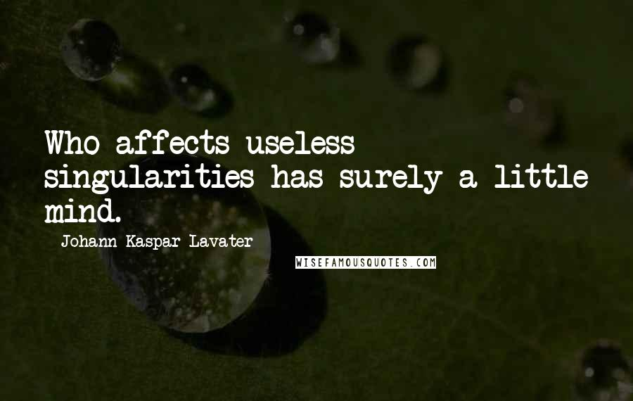 Johann Kaspar Lavater quotes: Who affects useless singularities has surely a little mind.