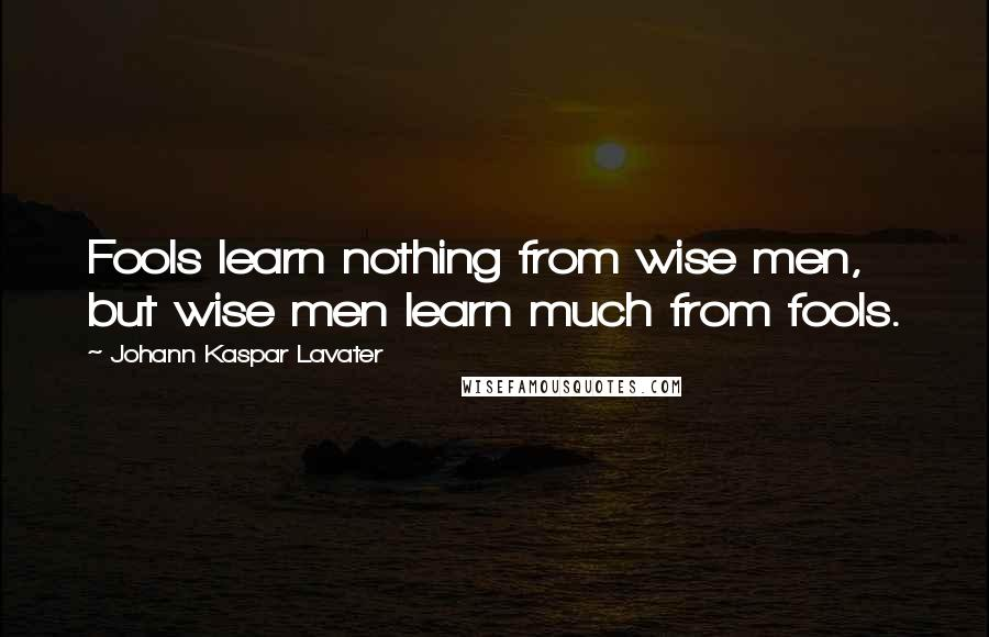 Johann Kaspar Lavater quotes: Fools learn nothing from wise men, but wise men learn much from fools.
