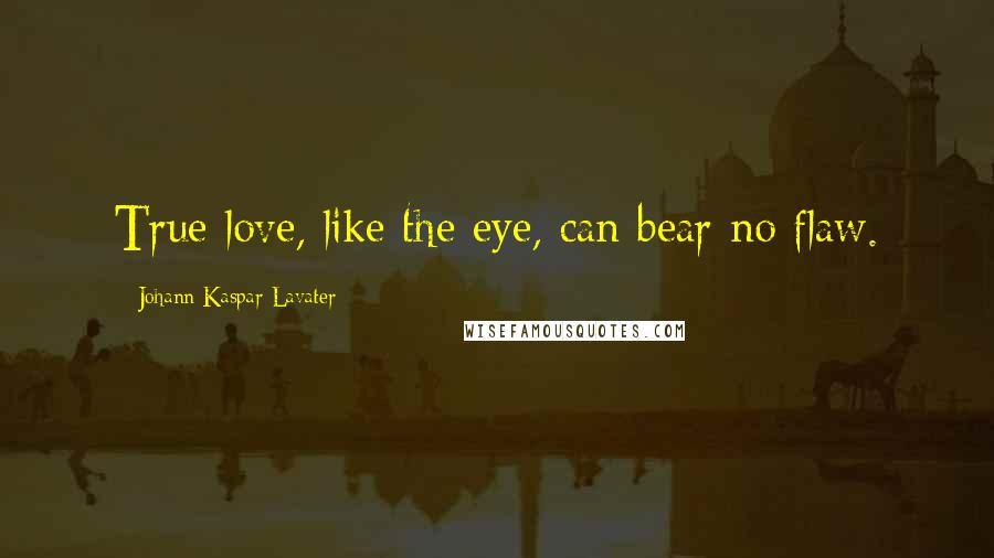 Johann Kaspar Lavater quotes: True love, like the eye, can bear no flaw.