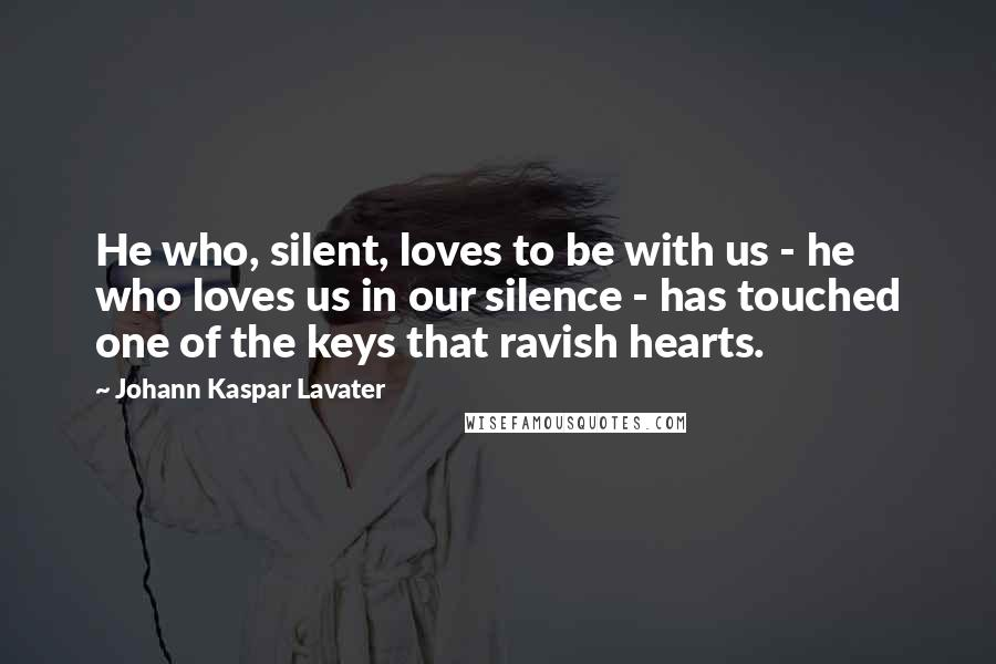 Johann Kaspar Lavater quotes: He who, silent, loves to be with us - he who loves us in our silence - has touched one of the keys that ravish hearts.