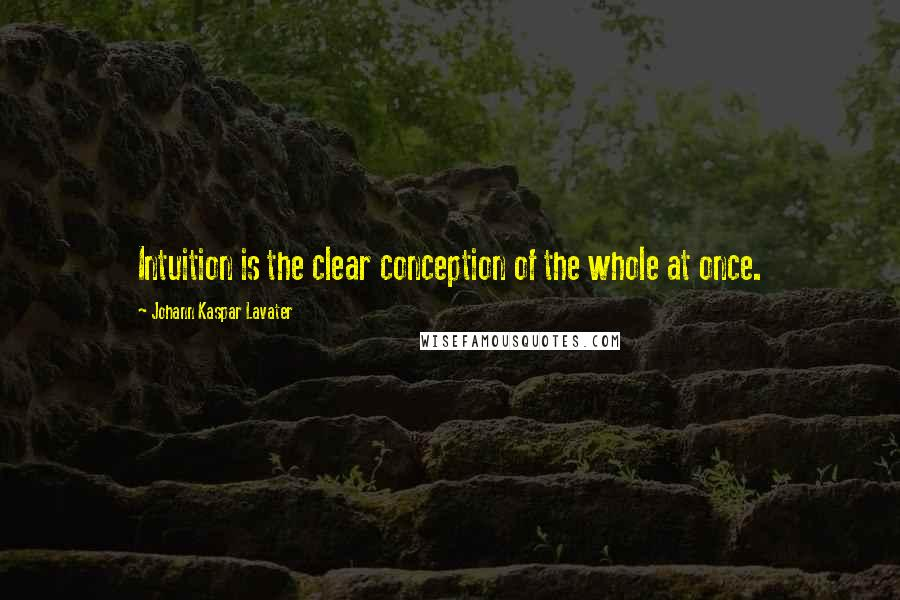 Johann Kaspar Lavater quotes: Intuition is the clear conception of the whole at once.