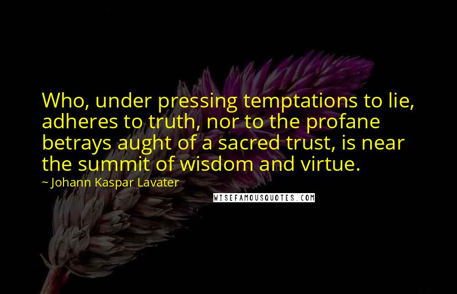 Johann Kaspar Lavater quotes: Who, under pressing temptations to lie, adheres to truth, nor to the profane betrays aught of a sacred trust, is near the summit of wisdom and virtue.