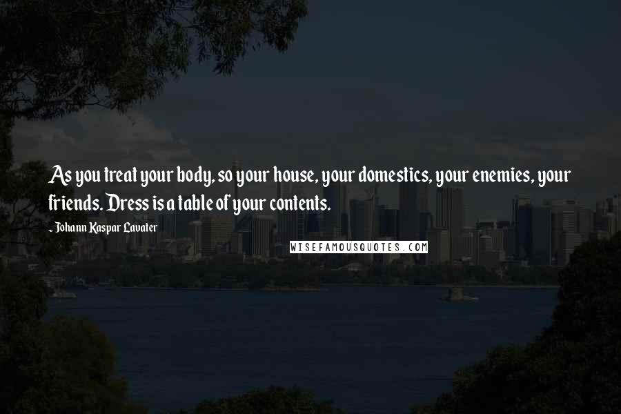 Johann Kaspar Lavater quotes: As you treat your body, so your house, your domestics, your enemies, your friends. Dress is a table of your contents.