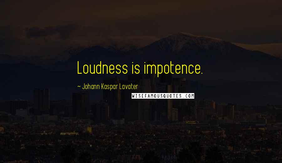 Johann Kaspar Lavater quotes: Loudness is impotence.