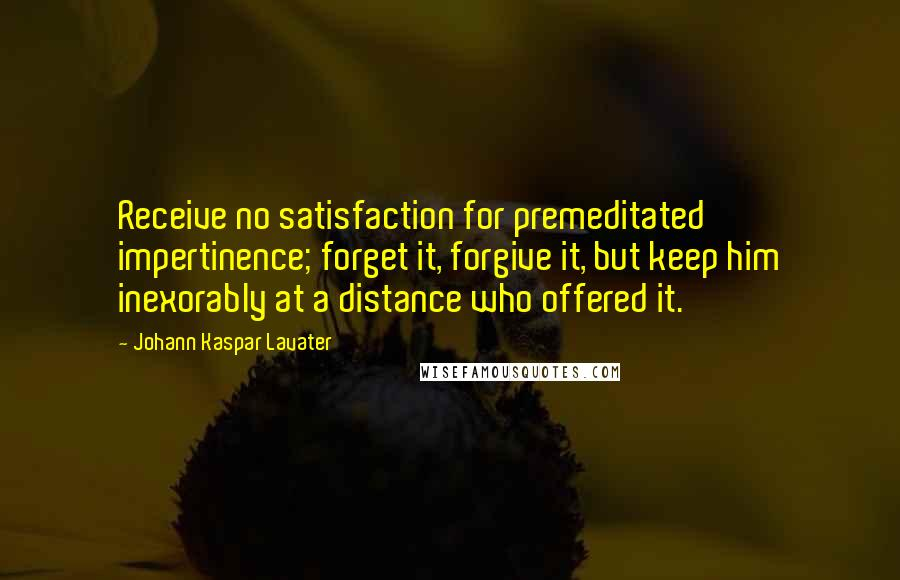 Johann Kaspar Lavater quotes: Receive no satisfaction for premeditated impertinence; forget it, forgive it, but keep him inexorably at a distance who offered it.