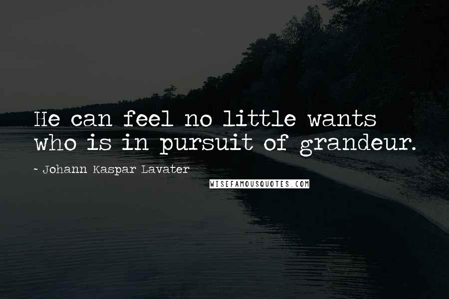 Johann Kaspar Lavater quotes: He can feel no little wants who is in pursuit of grandeur.