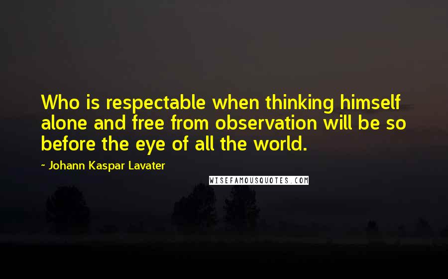 Johann Kaspar Lavater quotes: Who is respectable when thinking himself alone and free from observation will be so before the eye of all the world.
