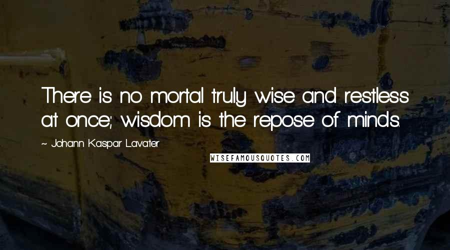 Johann Kaspar Lavater quotes: There is no mortal truly wise and restless at once; wisdom is the repose of minds.