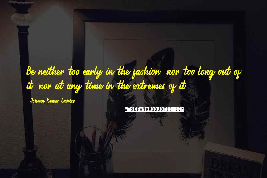 Johann Kaspar Lavater quotes: Be neither too early in the fashion, nor too long out of it; nor at any time in the extremes of it.