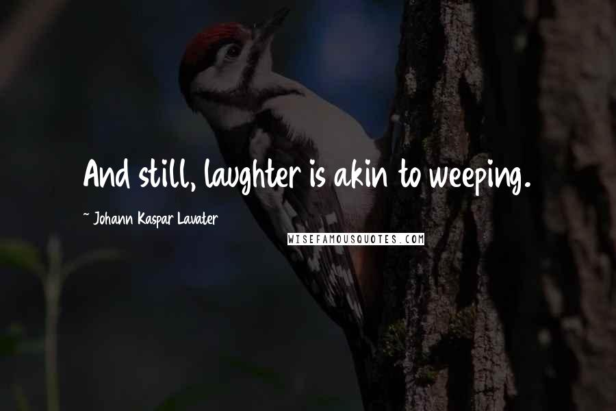 Johann Kaspar Lavater quotes: And still, laughter is akin to weeping.