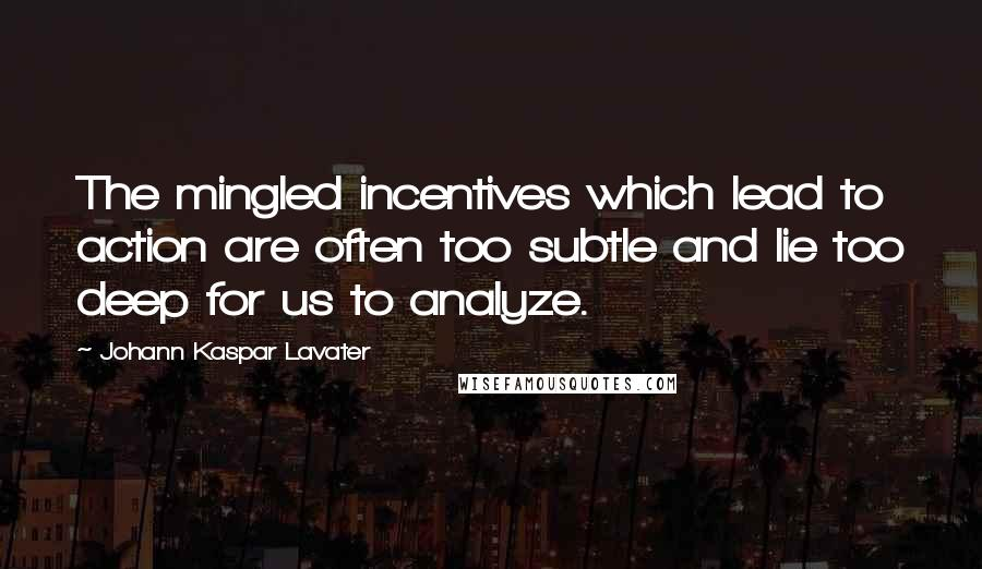 Johann Kaspar Lavater quotes: The mingled incentives which lead to action are often too subtle and lie too deep for us to analyze.