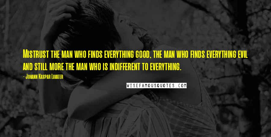 Johann Kaspar Lavater quotes: Mistrust the man who finds everything good, the man who finds everything evil and still more the man who is indifferent to everything.