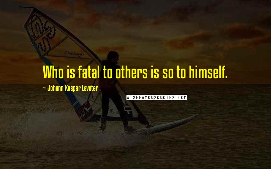 Johann Kaspar Lavater quotes: Who is fatal to others is so to himself.