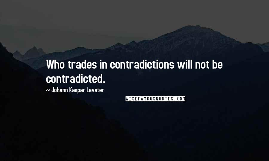 Johann Kaspar Lavater quotes: Who trades in contradictions will not be contradicted.