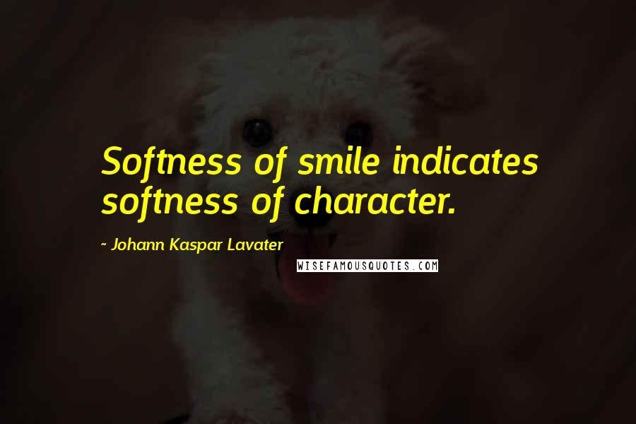 Johann Kaspar Lavater quotes: Softness of smile indicates softness of character.