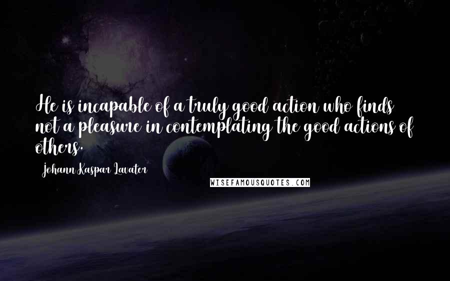 Johann Kaspar Lavater quotes: He is incapable of a truly good action who finds not a pleasure in contemplating the good actions of others.