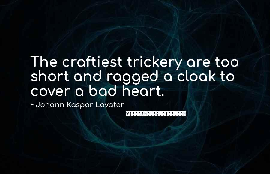Johann Kaspar Lavater quotes: The craftiest trickery are too short and ragged a cloak to cover a bad heart.