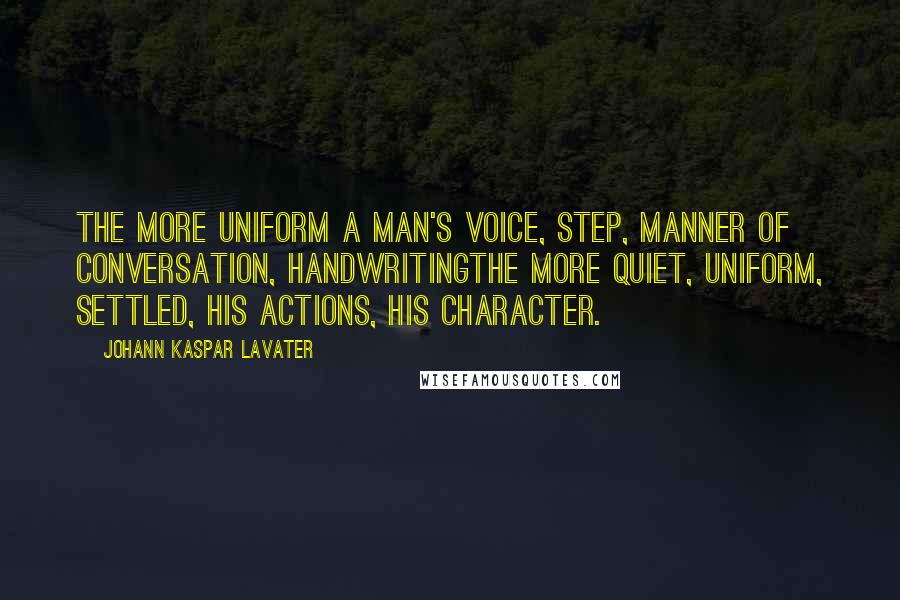 Johann Kaspar Lavater quotes: The more uniform a man's voice, step, manner of conversation, handwritingthe more quiet, uniform, settled, his actions, his character.