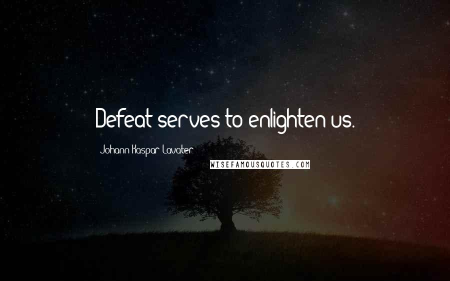 Johann Kaspar Lavater quotes: Defeat serves to enlighten us.