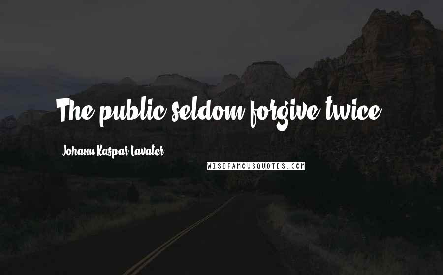 Johann Kaspar Lavater quotes: The public seldom forgive twice.