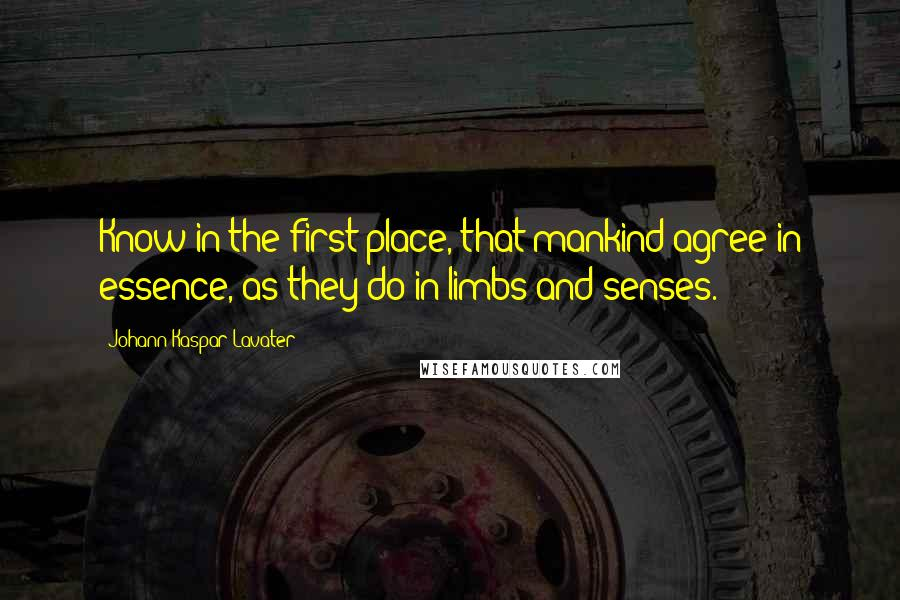 Johann Kaspar Lavater quotes: Know in the first place, that mankind agree in essence, as they do in limbs and senses.