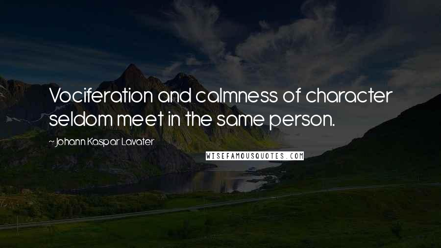 Johann Kaspar Lavater quotes: Vociferation and calmness of character seldom meet in the same person.