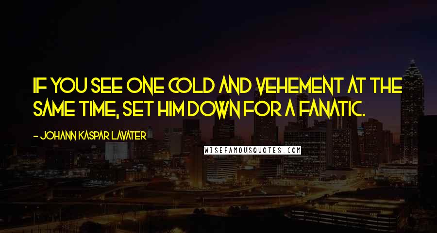 Johann Kaspar Lavater quotes: If you see one cold and vehement at the same time, set him down for a fanatic.