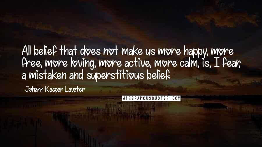 Johann Kaspar Lavater quotes: All belief that does not make us more happy, more free, more loving, more active, more calm, is, I fear, a mistaken and superstitious belief.