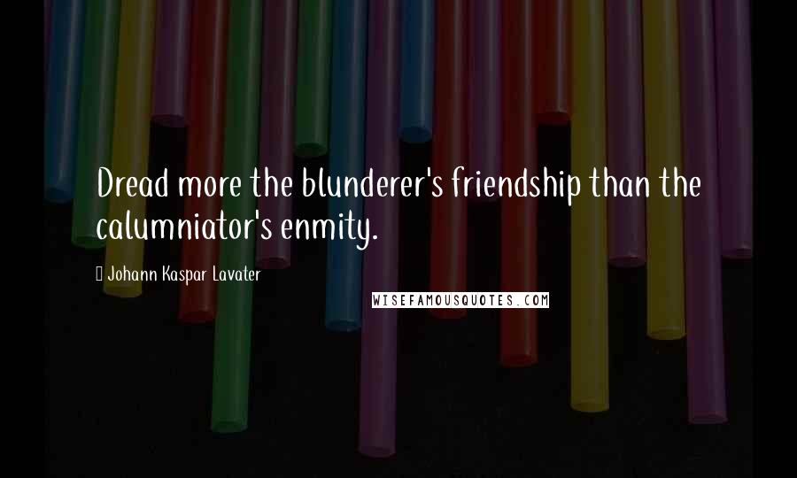 Johann Kaspar Lavater quotes: Dread more the blunderer's friendship than the calumniator's enmity.