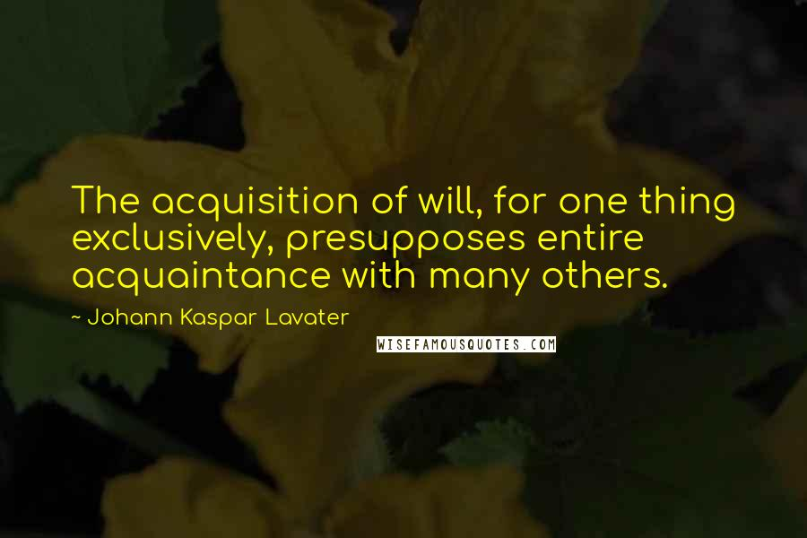 Johann Kaspar Lavater quotes: The acquisition of will, for one thing exclusively, presupposes entire acquaintance with many others.