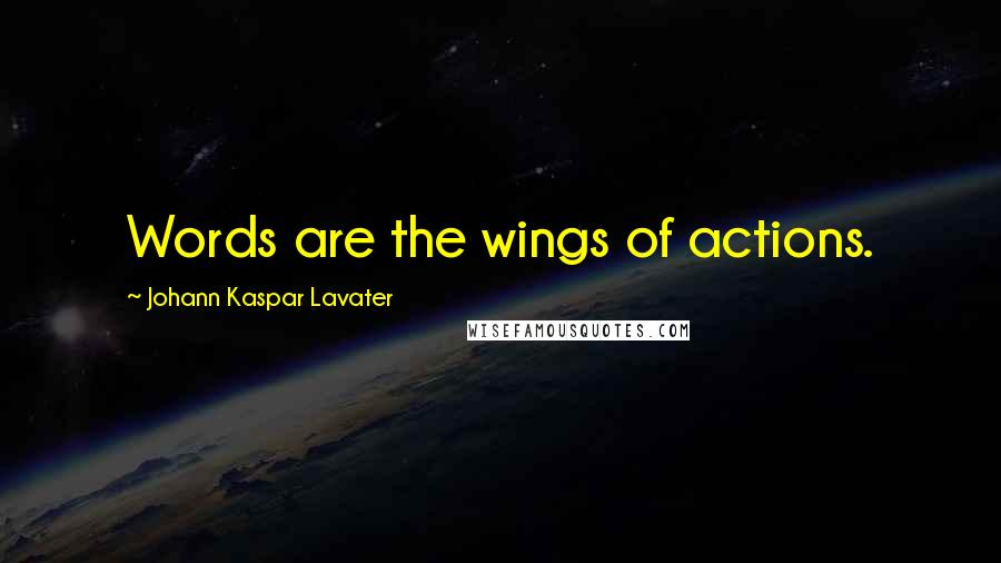 Johann Kaspar Lavater quotes: Words are the wings of actions.