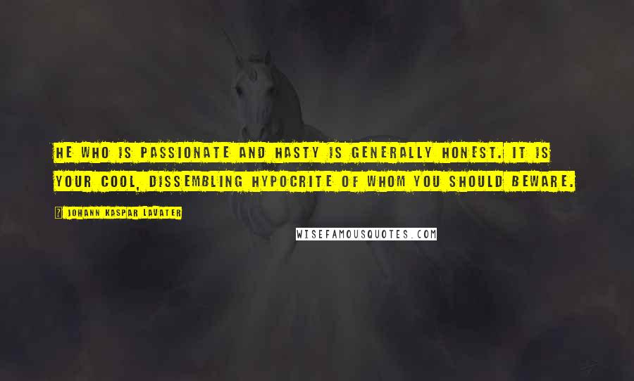 Johann Kaspar Lavater quotes: He who is passionate and hasty is generally honest. It is your cool, dissembling hypocrite of whom you should beware.