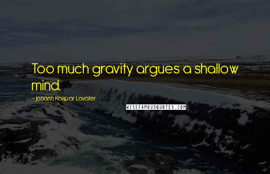 Johann Kaspar Lavater quotes: Too much gravity argues a shallow mind.