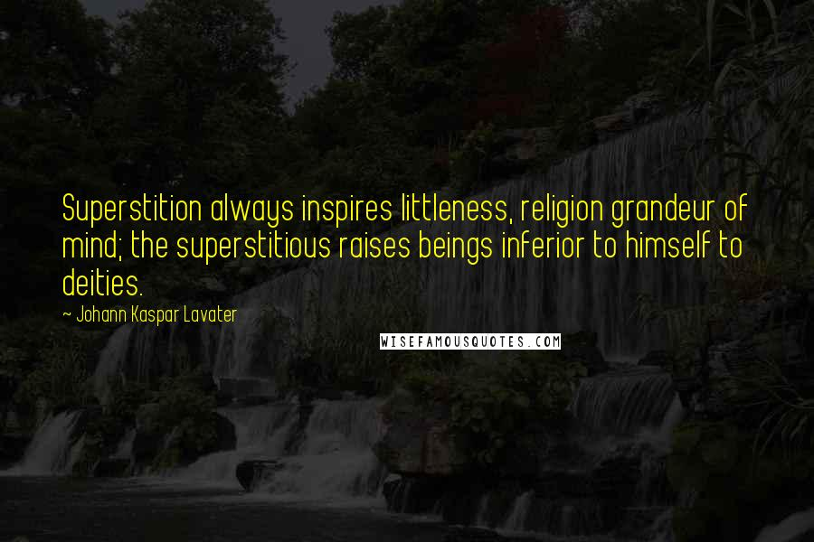 Johann Kaspar Lavater quotes: Superstition always inspires littleness, religion grandeur of mind; the superstitious raises beings inferior to himself to deities.