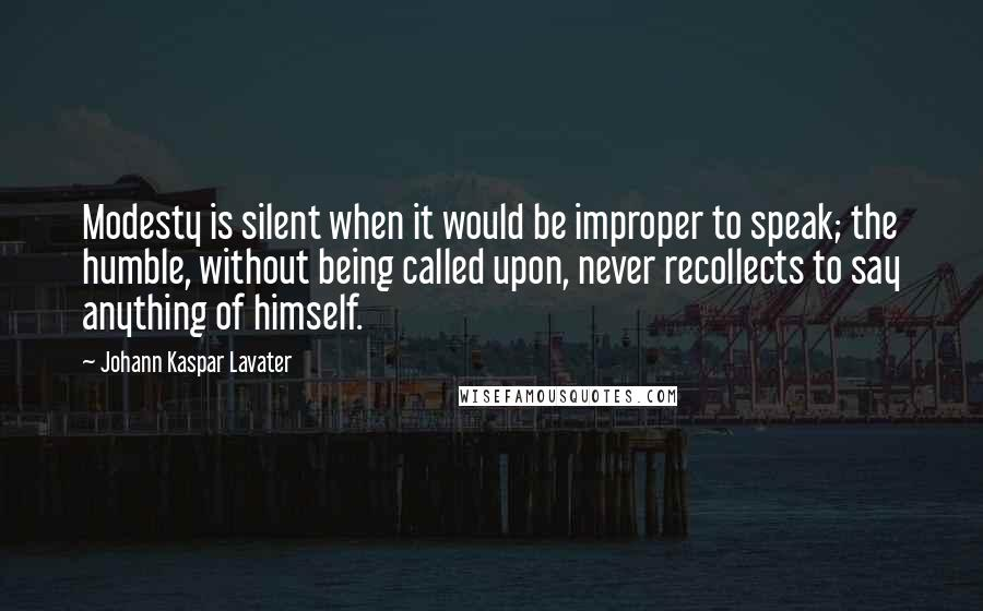 Johann Kaspar Lavater quotes: Modesty is silent when it would be improper to speak; the humble, without being called upon, never recollects to say anything of himself.