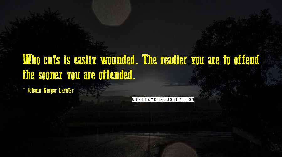 Johann Kaspar Lavater quotes: Who cuts is easily wounded. The readier you are to offend the sooner you are offended.