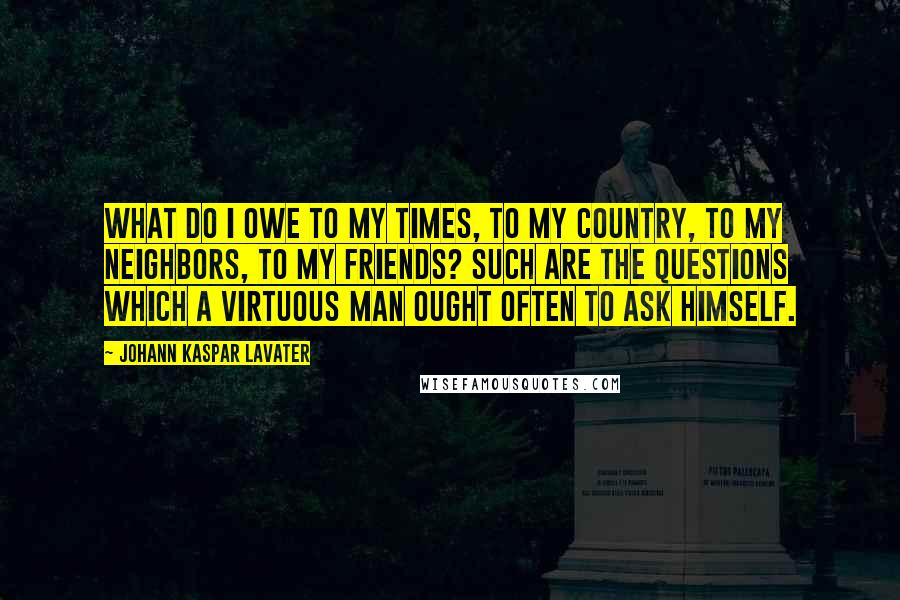 Johann Kaspar Lavater quotes: What do I owe to my times, to my country, to my neighbors, to my friends? Such are the questions which a virtuous man ought often to ask himself.