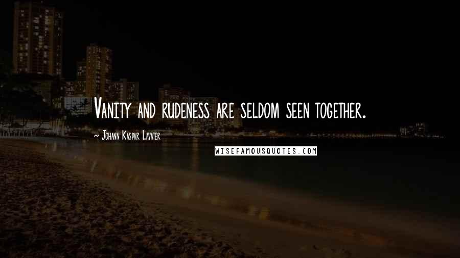 Johann Kaspar Lavater quotes: Vanity and rudeness are seldom seen together.