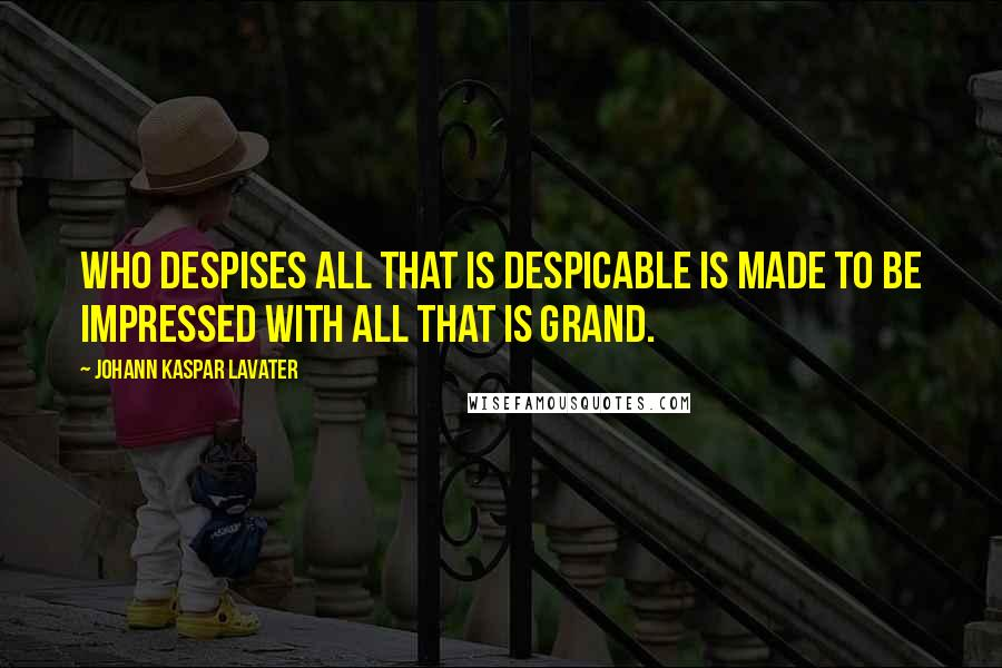 Johann Kaspar Lavater quotes: Who despises all that is despicable is made to be impressed with all that is grand.