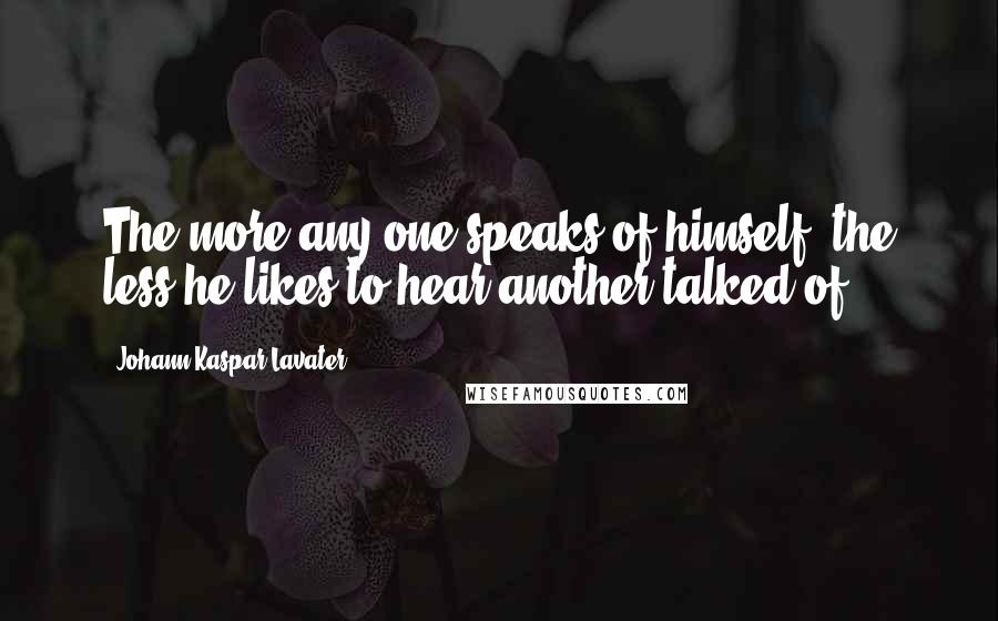 Johann Kaspar Lavater quotes: The more any one speaks of himself, the less he likes to hear another talked of.