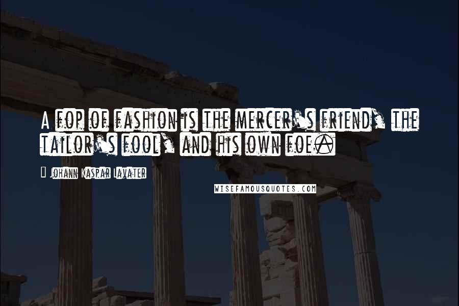 Johann Kaspar Lavater quotes: A fop of fashion is the mercer's friend, the tailor's fool, and his own foe.