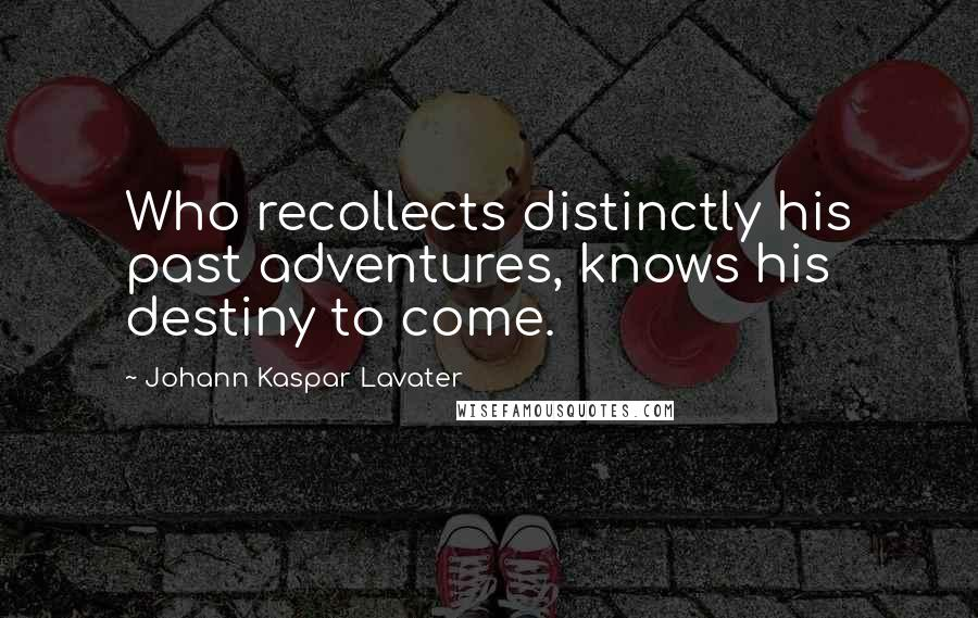 Johann Kaspar Lavater quotes: Who recollects distinctly his past adventures, knows his destiny to come.