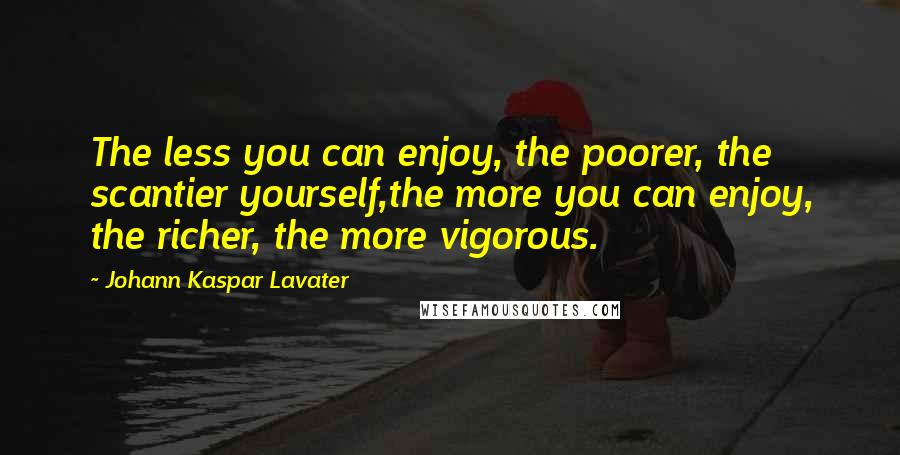 Johann Kaspar Lavater quotes: The less you can enjoy, the poorer, the scantier yourself,the more you can enjoy, the richer, the more vigorous.