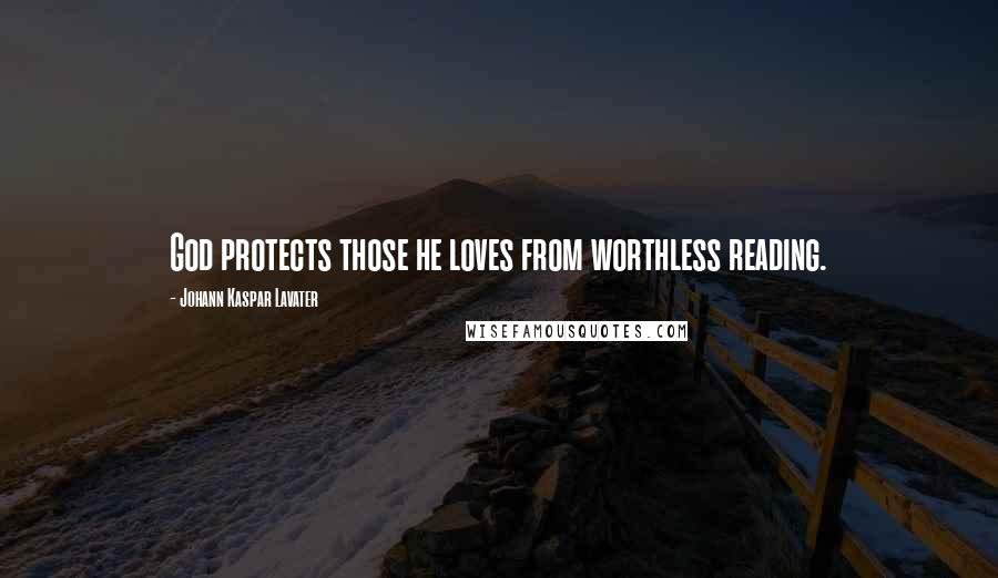 Johann Kaspar Lavater quotes: God protects those he loves from worthless reading.