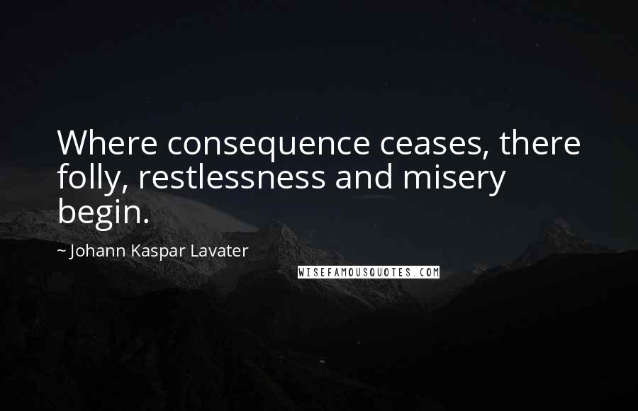 Johann Kaspar Lavater quotes: Where consequence ceases, there folly, restlessness and misery begin.