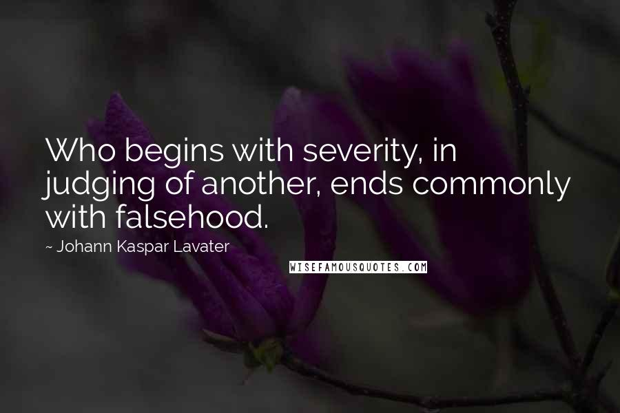 Johann Kaspar Lavater quotes: Who begins with severity, in judging of another, ends commonly with falsehood.