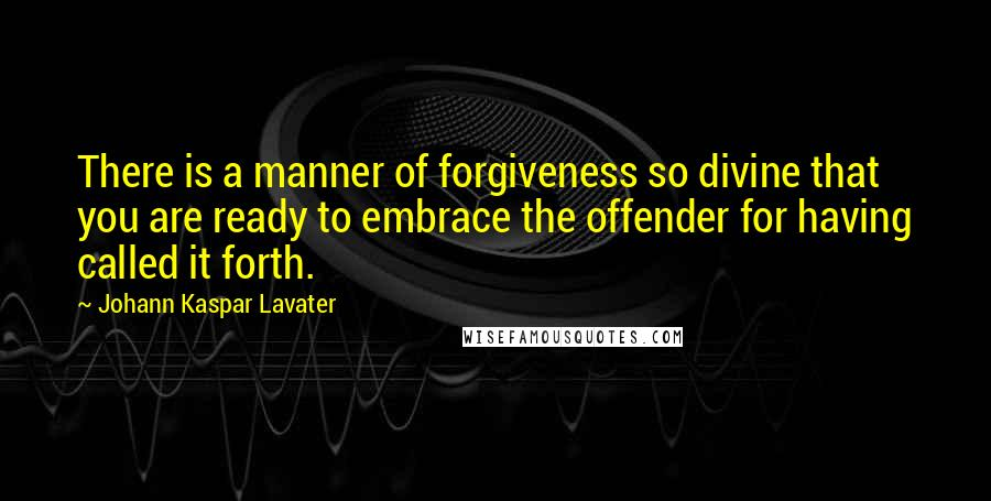 Johann Kaspar Lavater quotes: There is a manner of forgiveness so divine that you are ready to embrace the offender for having called it forth.