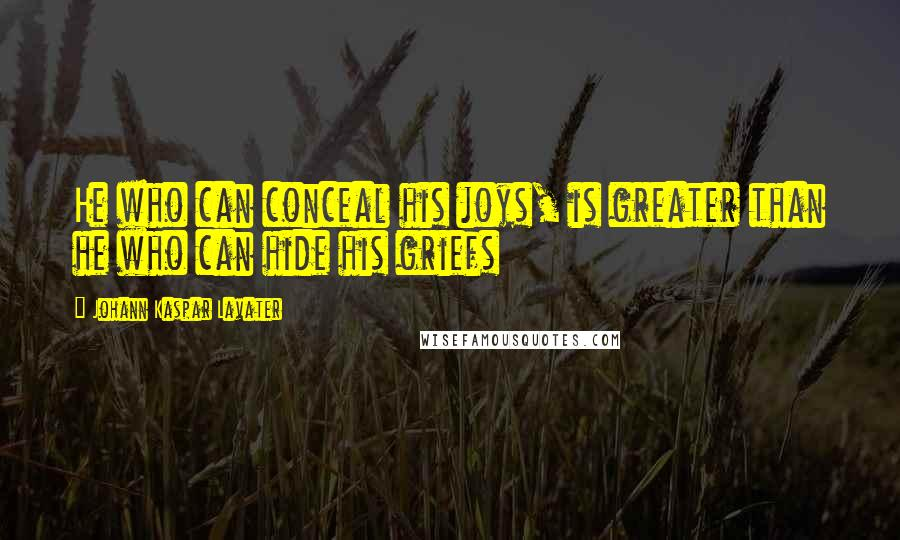 Johann Kaspar Lavater quotes: He who can conceal his joys, is greater than he who can hide his griefs