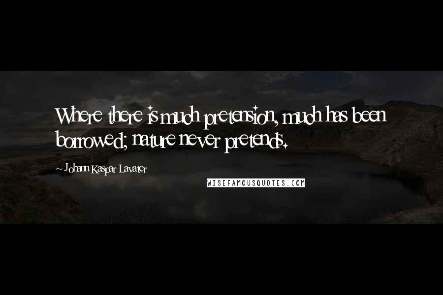 Johann Kaspar Lavater quotes: Where there is much pretension, much has been borrowed; nature never pretends.