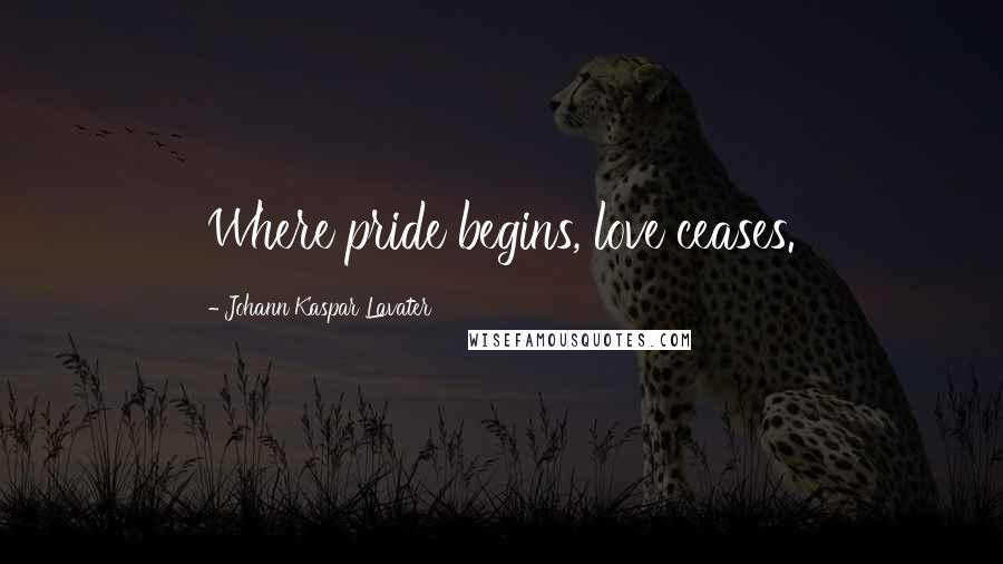 Johann Kaspar Lavater quotes: Where pride begins, love ceases.